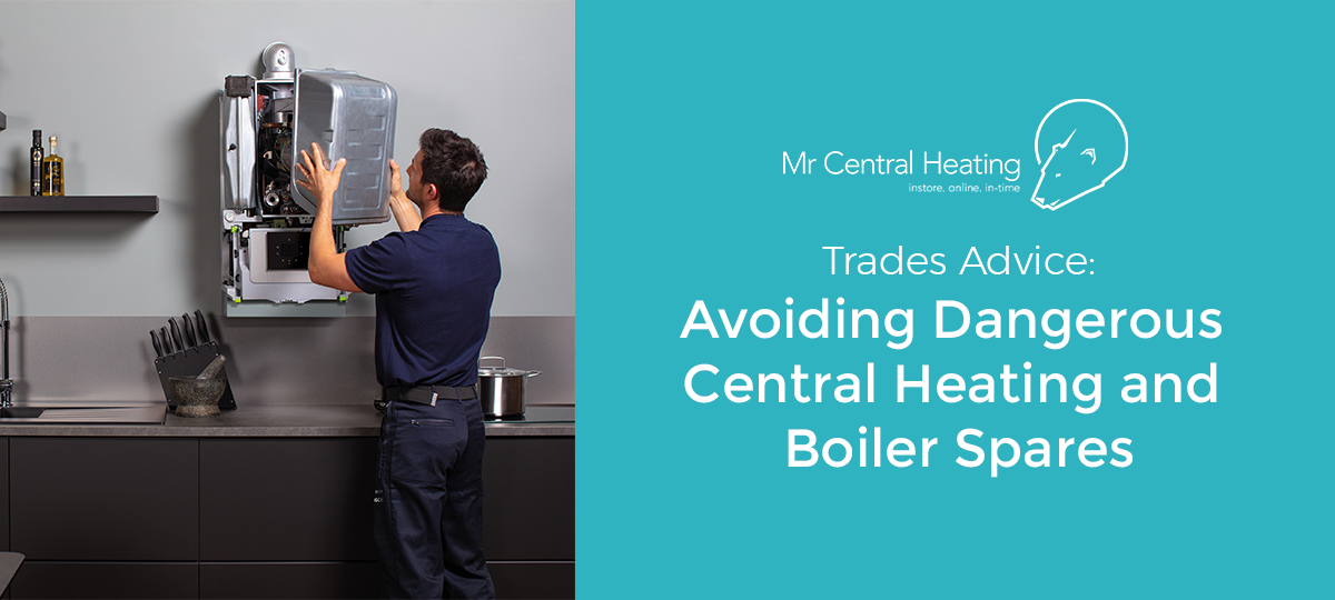 Avoiding DangerousCentral HeatingandBoiler Spares